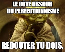 La perfection, le côté obscur de la Force!